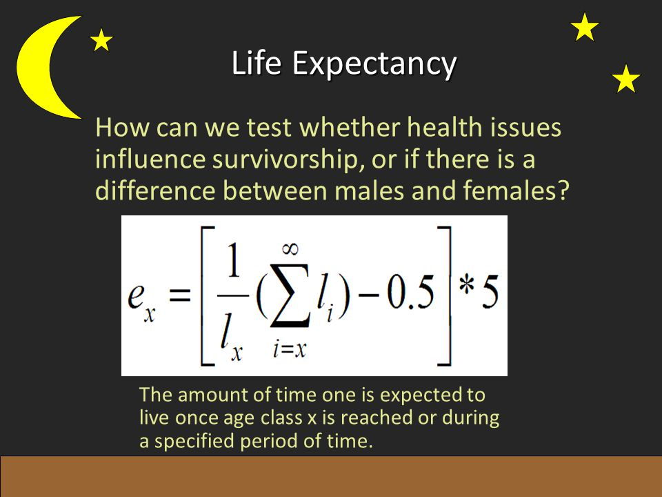 Life Expectancy How can we test whether health issues influence survivorship, or if there is a difference between males and females