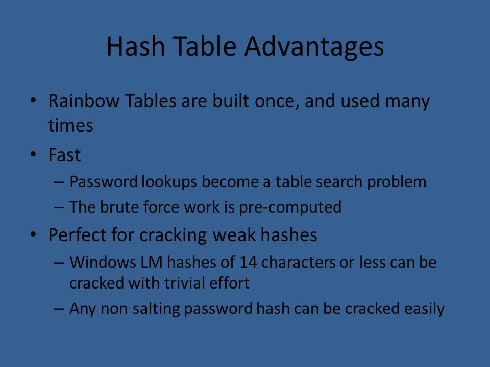 Hash Table Advantages Rainbow Tables are built once, and used many times. Fast. Password lookups become a table search problem.