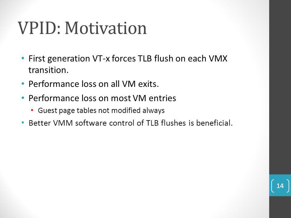VPID: Motivation First generation VT-x forces TLB flush on each VMX transition. Performance loss on all VM exits.
