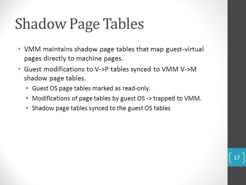 Shadow Page Tables VMM maintains shadow page tables that map guest-virtual pages directly to machine pages.