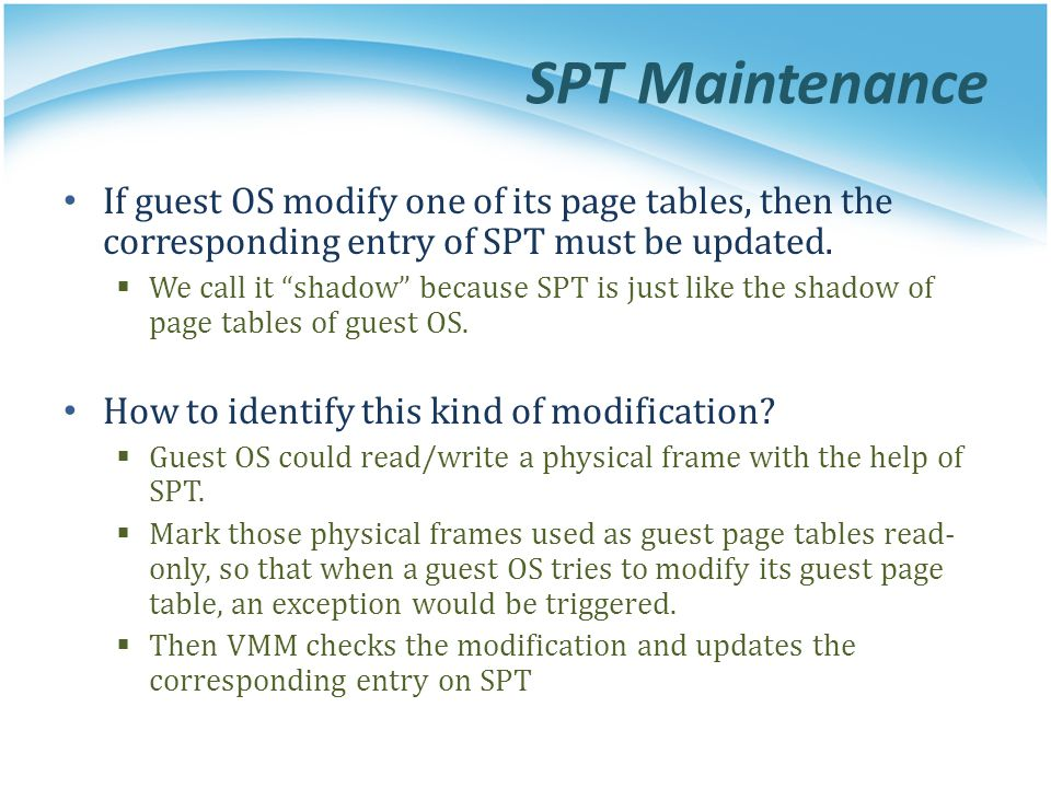 SPT Maintenance If guest OS modify one of its page tables, then the corresponding entry of SPT must be updated.
