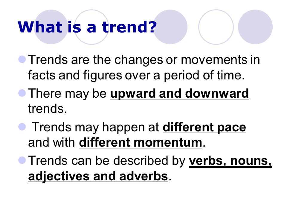 What is a trend Trends are the changes or movements in facts and figures over a period of time. There may be upward and downward trends.