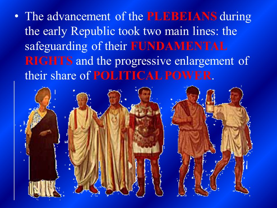 The advancement of the PLEBEIANS during the early Republic took two main lines: the safeguarding of their FUNDAMENTAL RIGHTS and the progressive enlargement of their share of POLITICAL POWER.