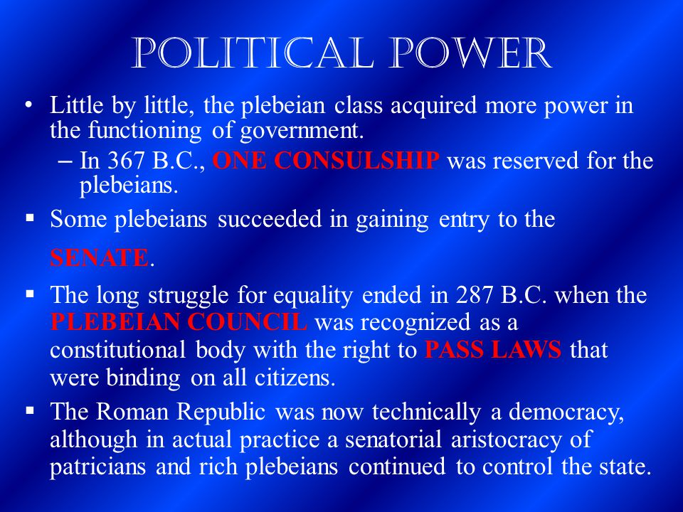 Political Power Little by little, the plebeian class acquired more power in the functioning of government.