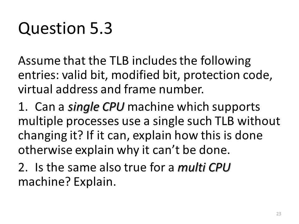 Question 5.3 Assume that the TLB includes the following entries: valid bit, modified bit, protection code, virtual address and frame number.