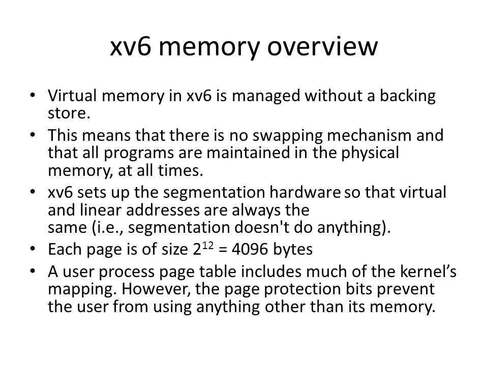 xv6 memory overview Virtual memory in xv6 is managed without a backing store.