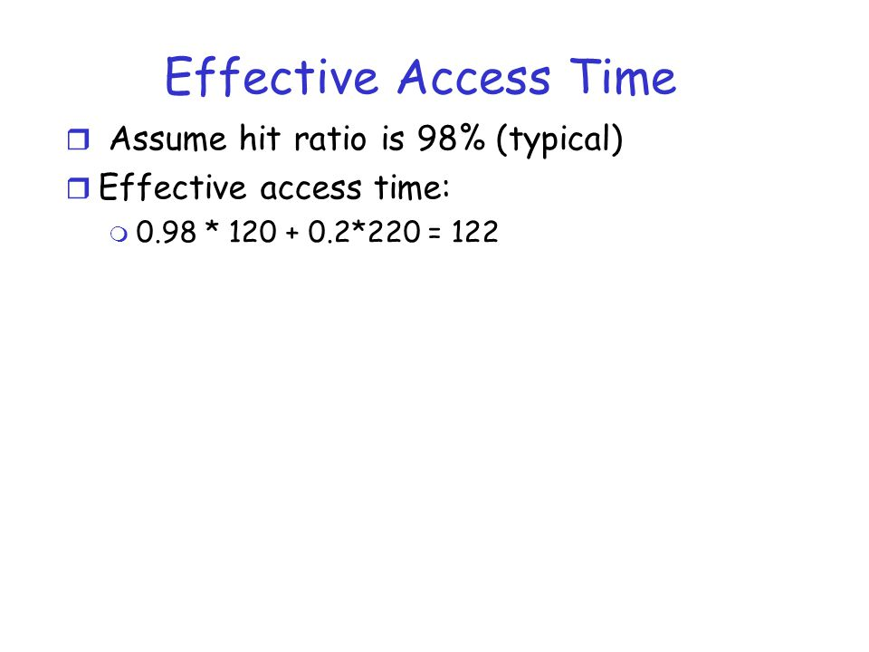 Effective Access Time Assume hit ratio is 98% (typical)