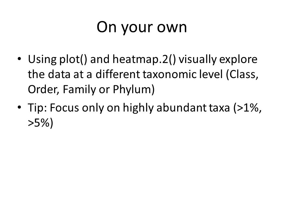 On your own Using plot() and heatmap.2() visually explore the data at a different taxonomic level (Class, Order, Family or Phylum)