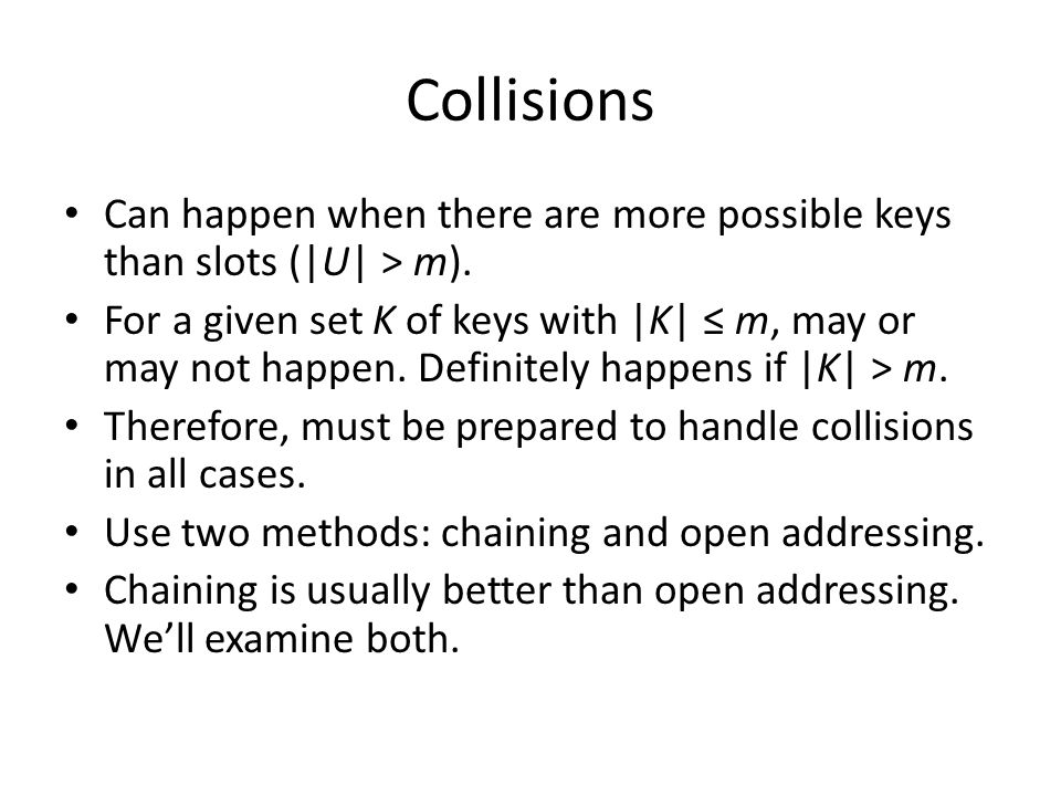 Collisions Can happen when there are more possible keys than slots ( U  > m).