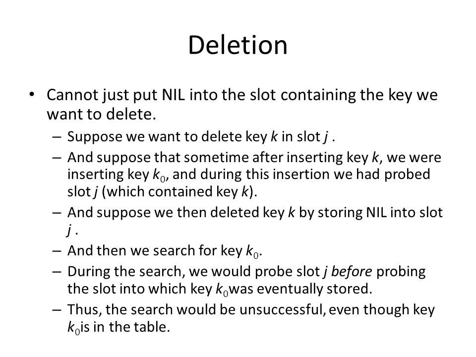 Deletion Cannot just put NIL into the slot containing the key we want to delete. Suppose we want to delete key k in slot j .