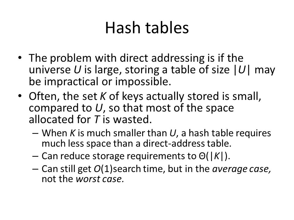 Hash tables The problem with direct addressing is if the universe U is large, storing a table of size |U| may be impractical or impossible.