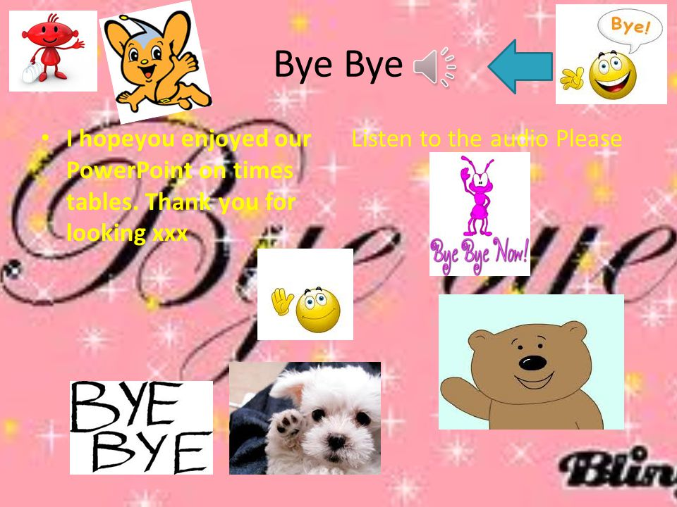 Bye Bye I hopeyou enjoyed our PowerPoint on times tables.
