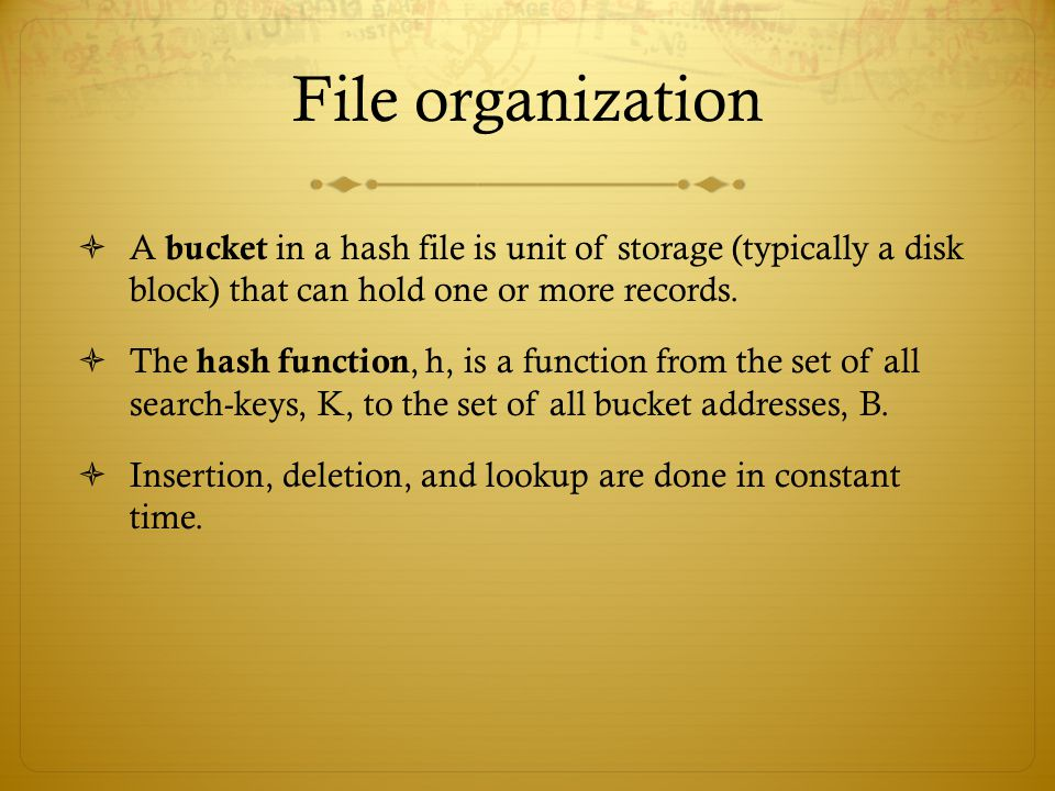 File organization A bucket in a hash file is unit of storage (typically a disk block) that can hold one or more records.