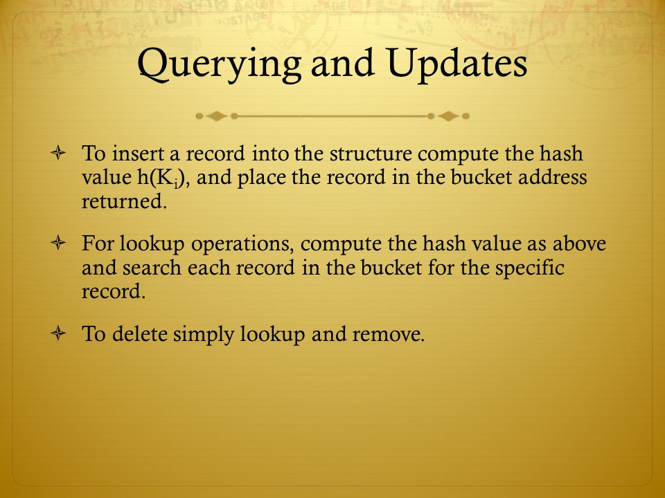 Querying and Updates To insert a record into the structure compute the hash value h(Ki), and place the record in the bucket address returned.