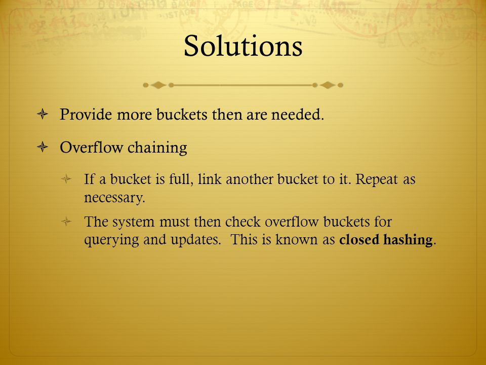 Solutions Provide more buckets then are needed. Overflow chaining