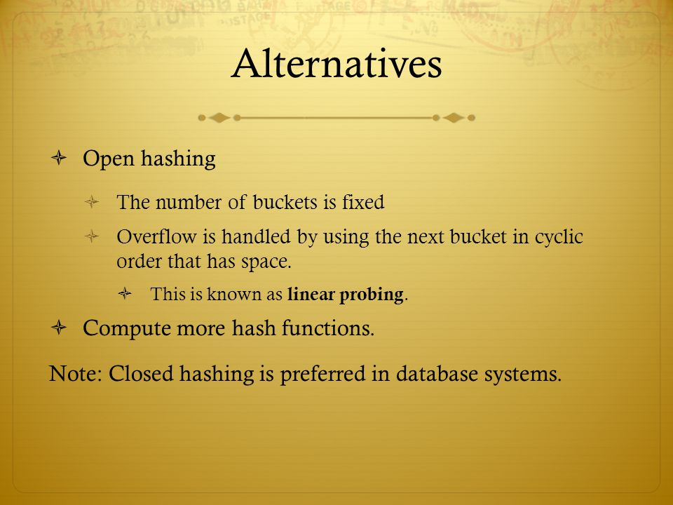 Alternatives Open hashing Compute more hash functions.