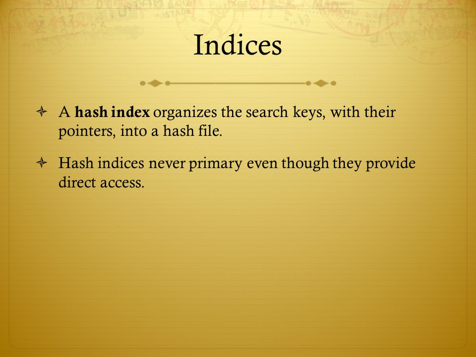 Indices A hash index organizes the search keys, with their pointers, into a hash file.