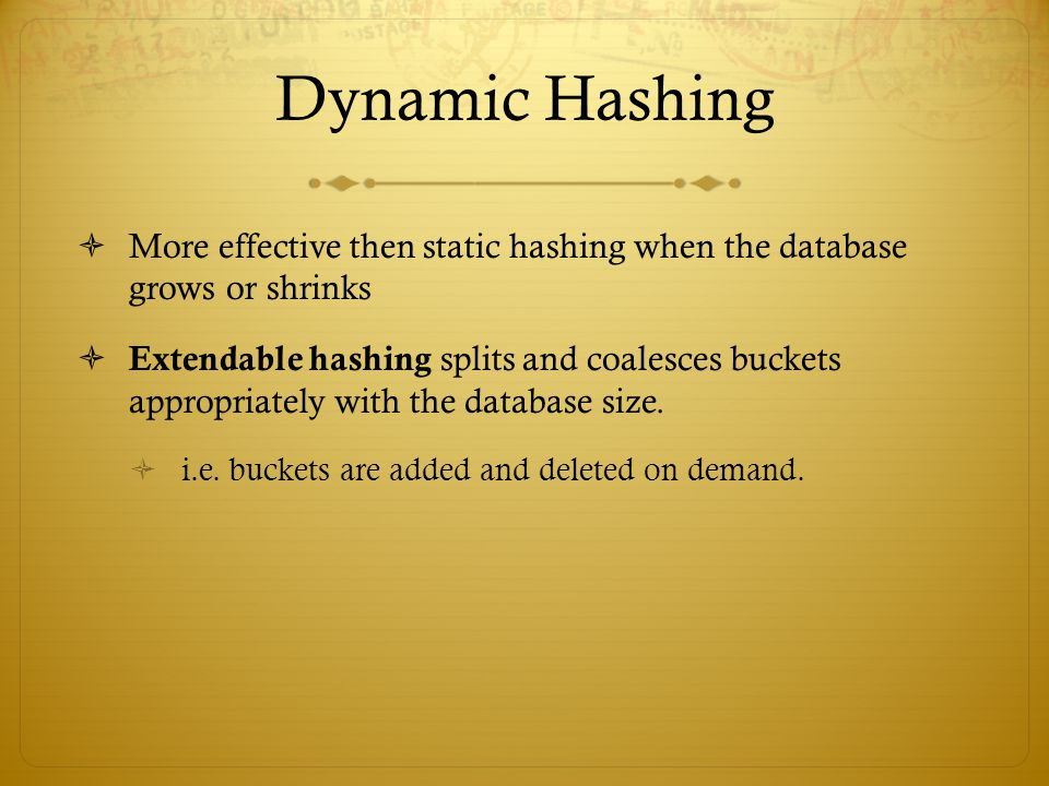 Dynamic Hashing More effective then static hashing when the database grows or shrinks.