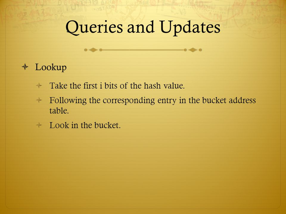 Queries and Updates Lookup Take the first i bits of the hash value.