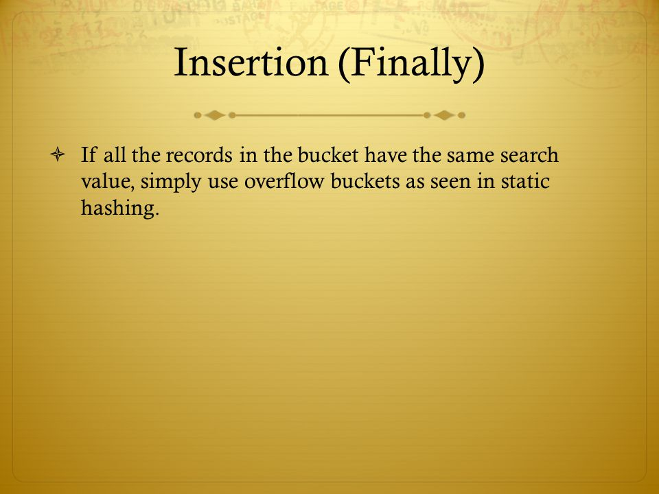 Insertion (Finally) If all the records in the bucket have the same search value, simply use overflow buckets as seen in static hashing.