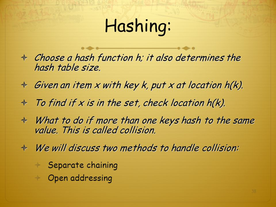 Hashing: Choose a hash function h; it also determines the hash table size. Given an item x with key k, put x at location h(k).