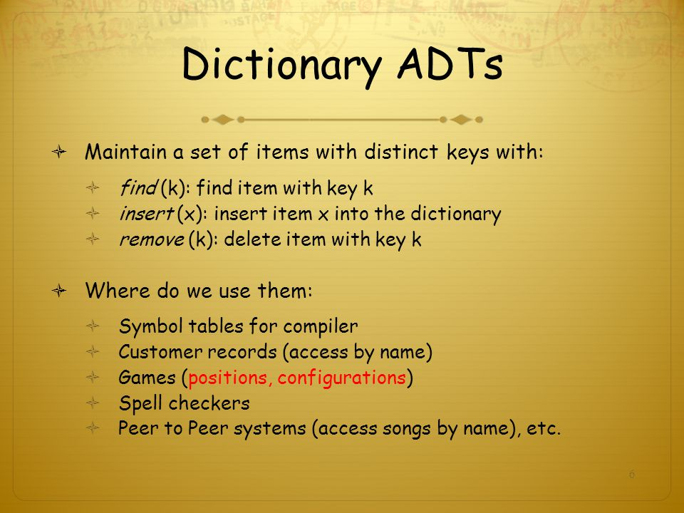 Dictionary ADTs Maintain a set of items with distinct keys with: