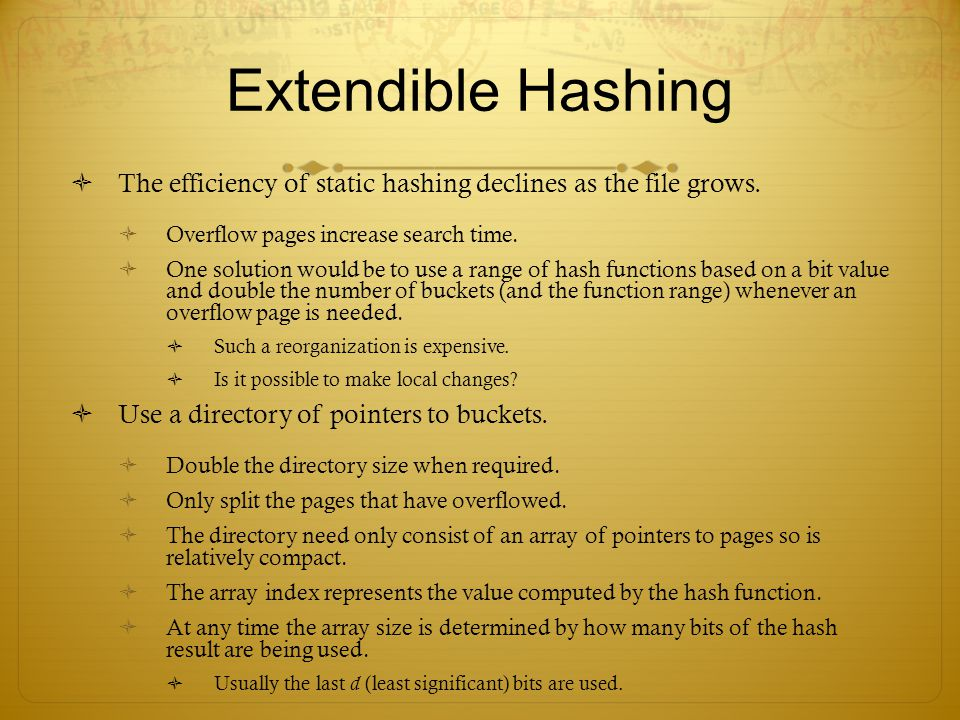 Extendible Hashing The efficiency of static hashing declines as the file grows. Overflow pages increase search time.