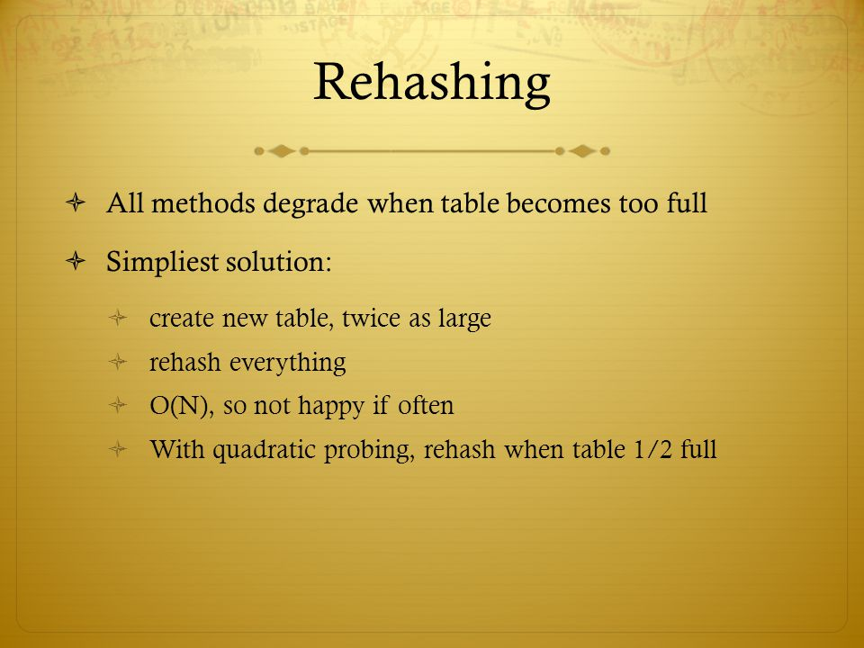 Rehashing All methods degrade when table becomes too full