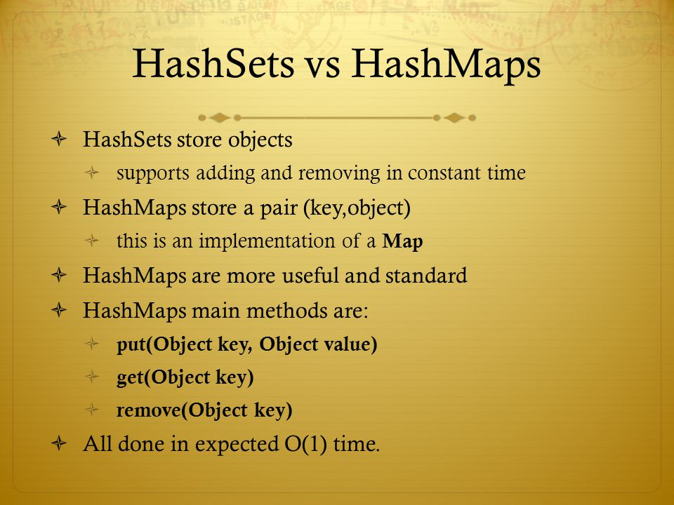 HashSets vs HashMaps HashSets store objects