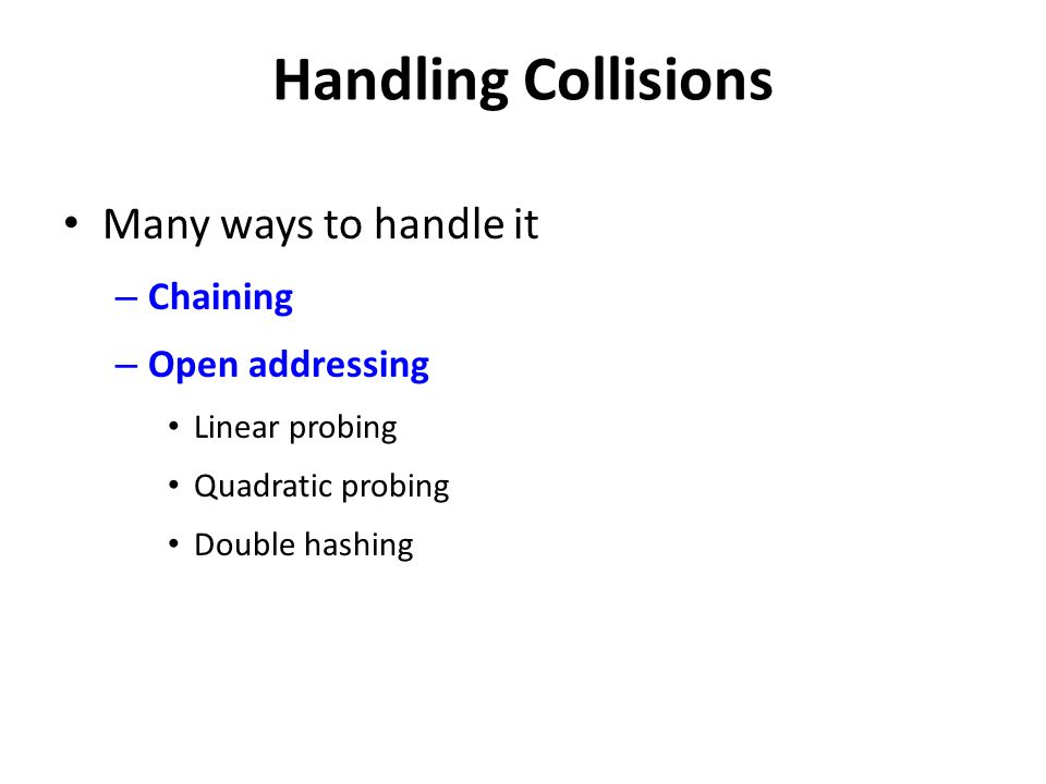 Handling Collisions Many ways to handle it Chaining Open addressing