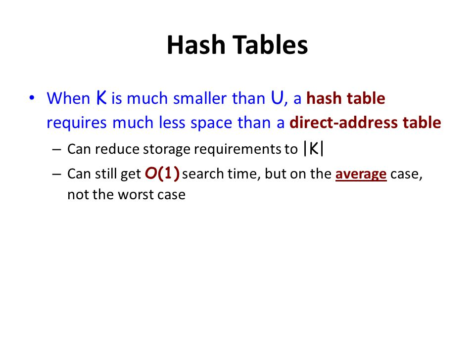 Hash Tables When K is much smaller than U, a hash table requires much less space than a direct-address table.