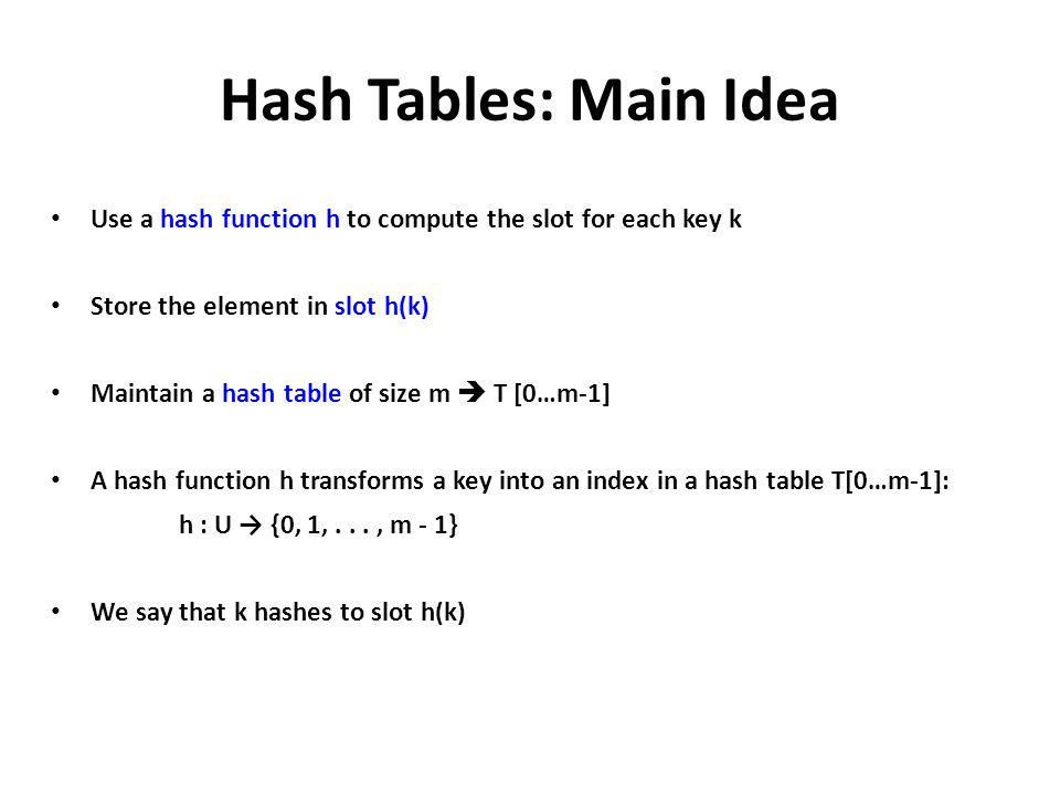 Hash Tables: Main Idea Use a hash function h to compute the slot for each key k. Store the element in slot h(k)
