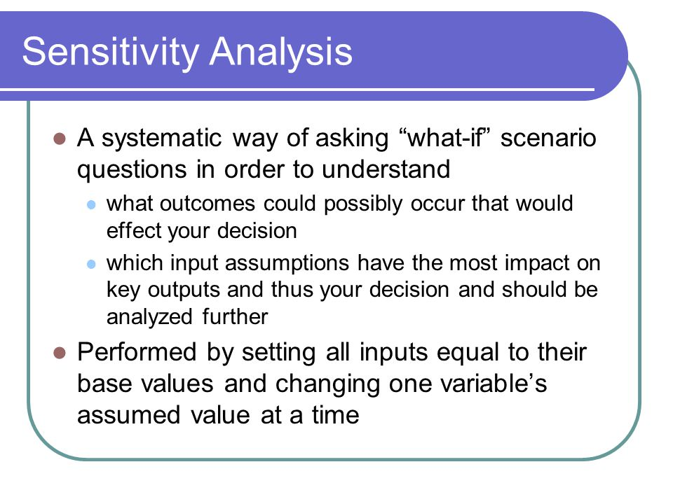 Sensitivity Analysis A systematic way of asking what-if scenario questions in order to understand.