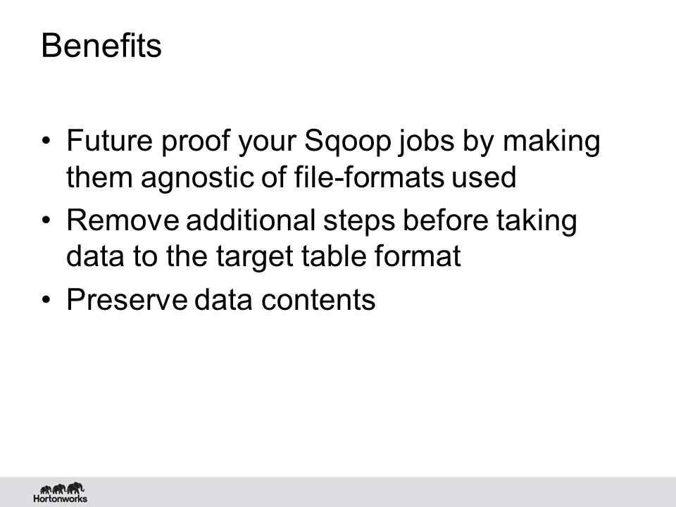 Benefits Future proof your Sqoop jobs by making them agnostic of file-formats used.
