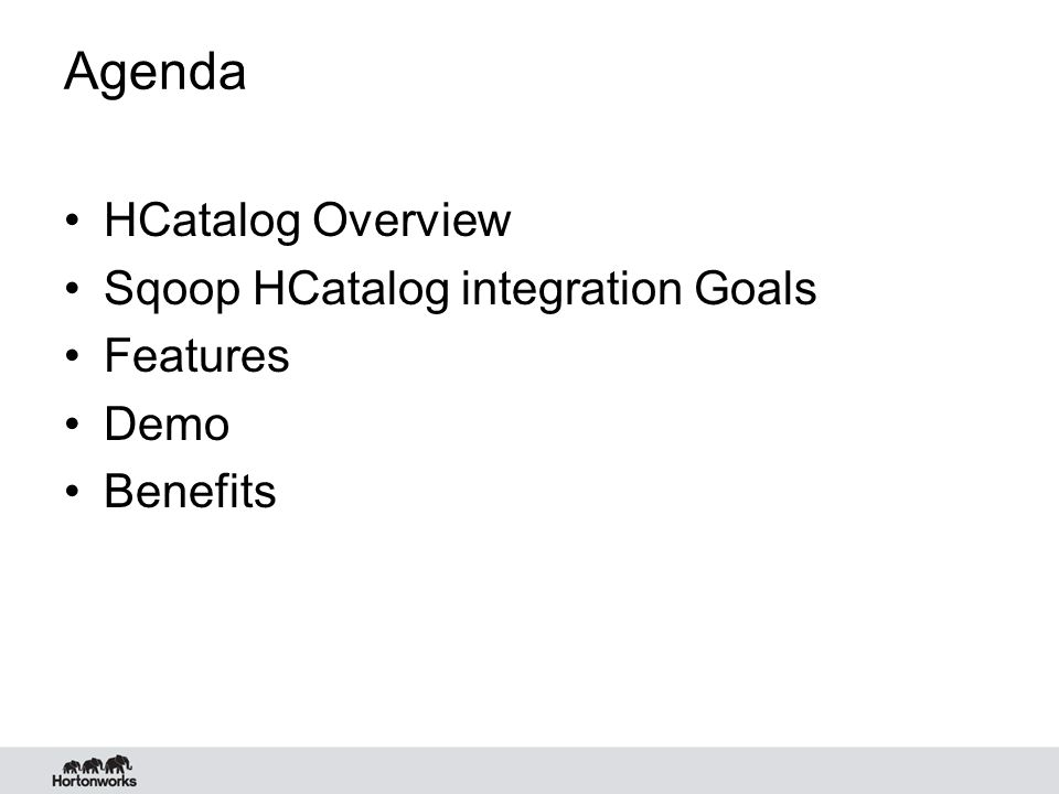 Agenda HCatalog Overview Sqoop HCatalog integration Goals Features