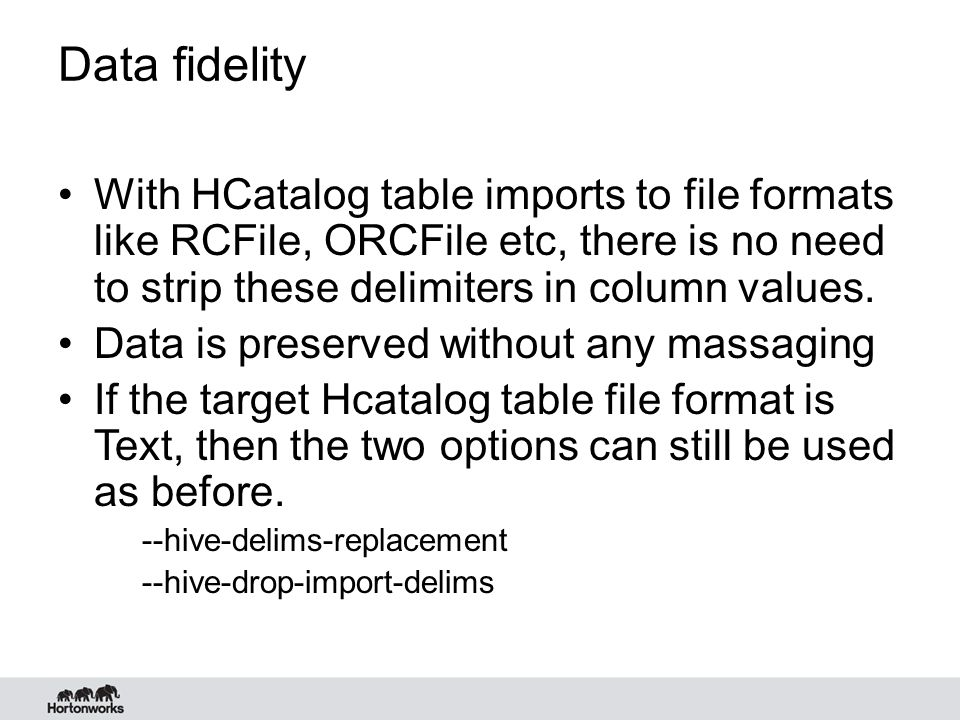 Data fidelity With HCatalog table imports to file formats like RCFile, ORCFile etc, there is no need to strip these delimiters in column values.