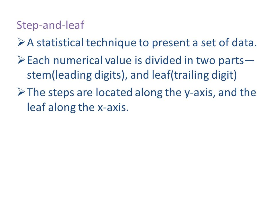 Step-and-leaf A statistical technique to present a set of data.