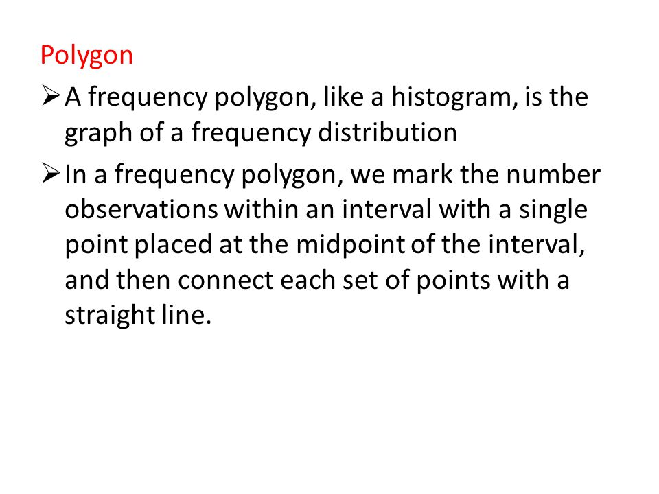 Polygon A frequency polygon, like a histogram, is the graph of a frequency distribution.