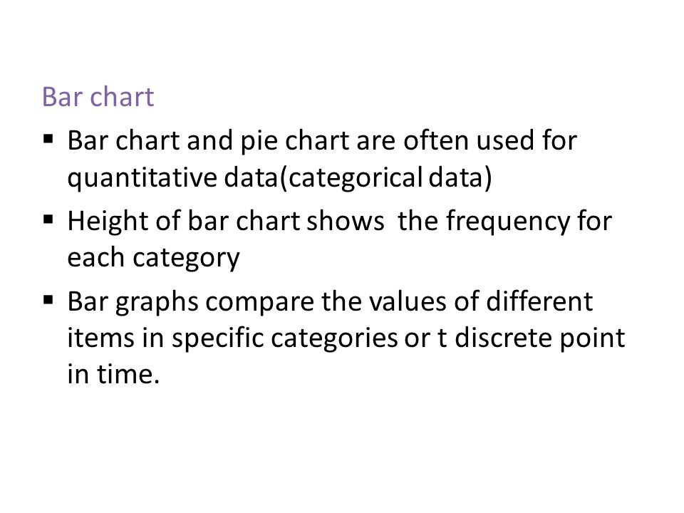 Bar chart Bar chart and pie chart are often used for quantitative data(categorical data) Height of bar chart shows the frequency for each category.