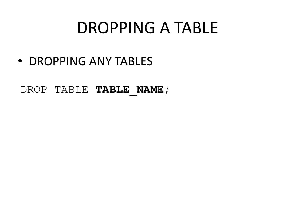 DROPPING A TABLE DROPPING ANY TABLES DROP TABLE TABLE_NAME;