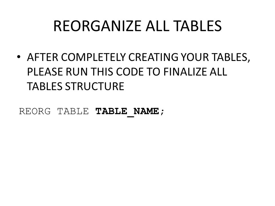 REORGANIZE ALL TABLES AFTER COMPLETELY CREATING YOUR TABLES, PLEASE RUN THIS CODE TO FINALIZE ALL TABLES STRUCTURE.