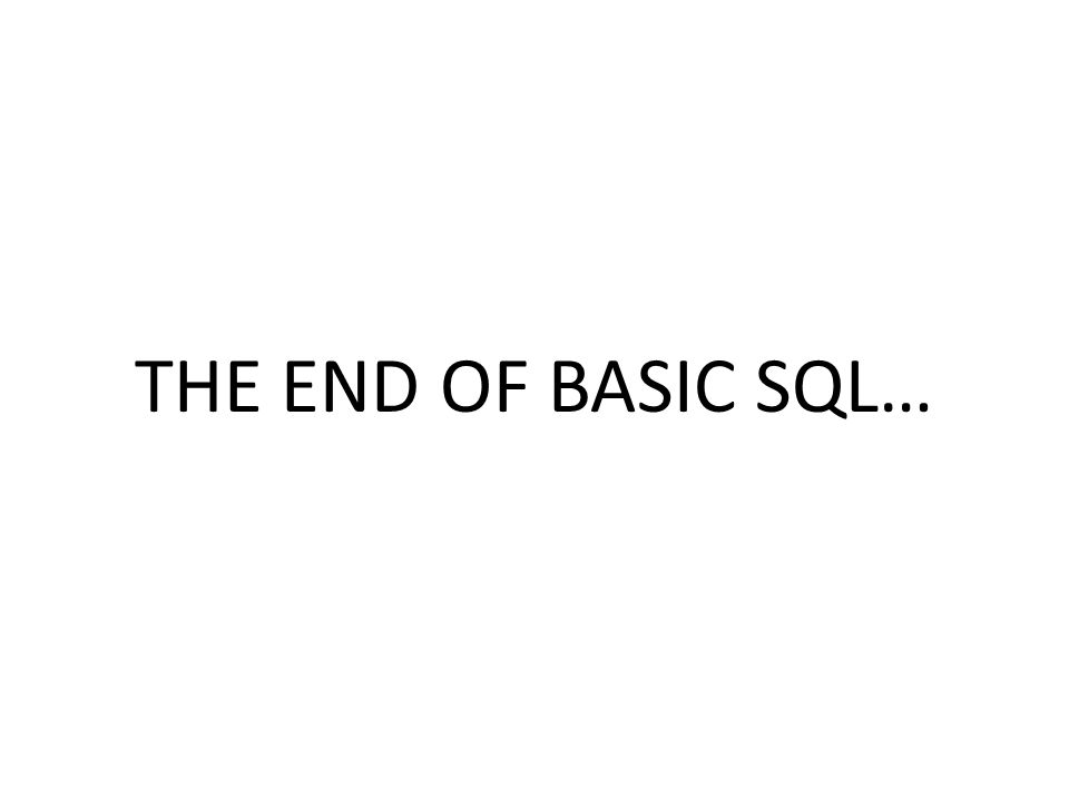 THE END OF BASIC SQL…
