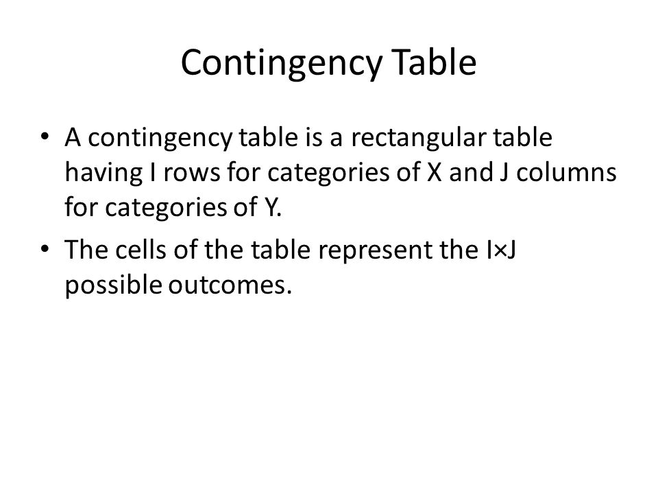 Contingency Table A contingency table is a rectangular table having I rows for categories of X and J columns for categories of Y.