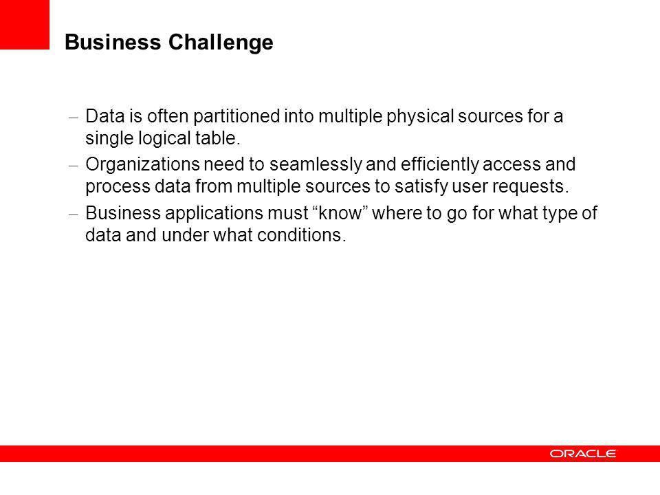 Business Challenge Data is often partitioned into multiple physical sources for a single logical table.