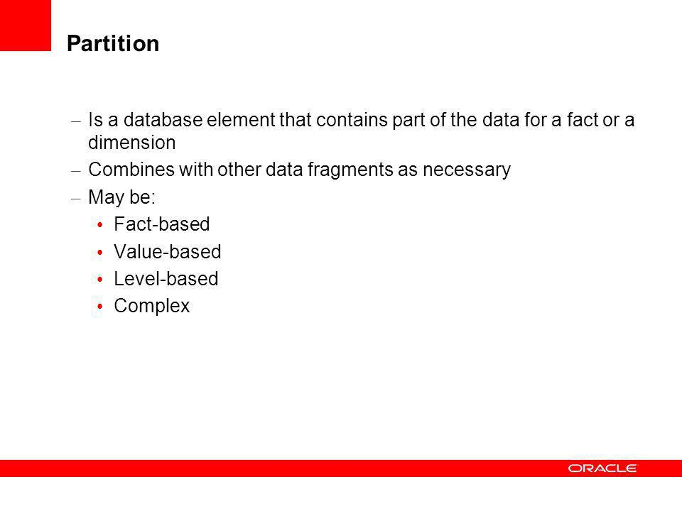 Partition Is a database element that contains part of the data for a fact or a dimension. Combines with other data fragments as necessary.