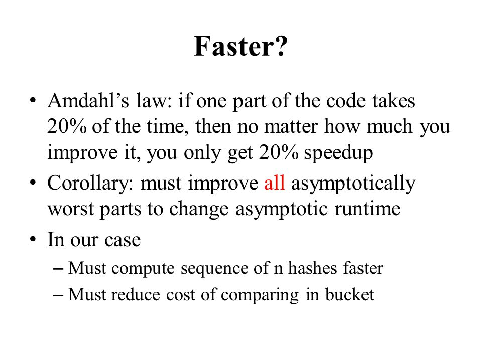 Faster Amdahl's law: if one part of the code takes 20% of the time, then no matter how much you improve it, you only get 20% speedup.