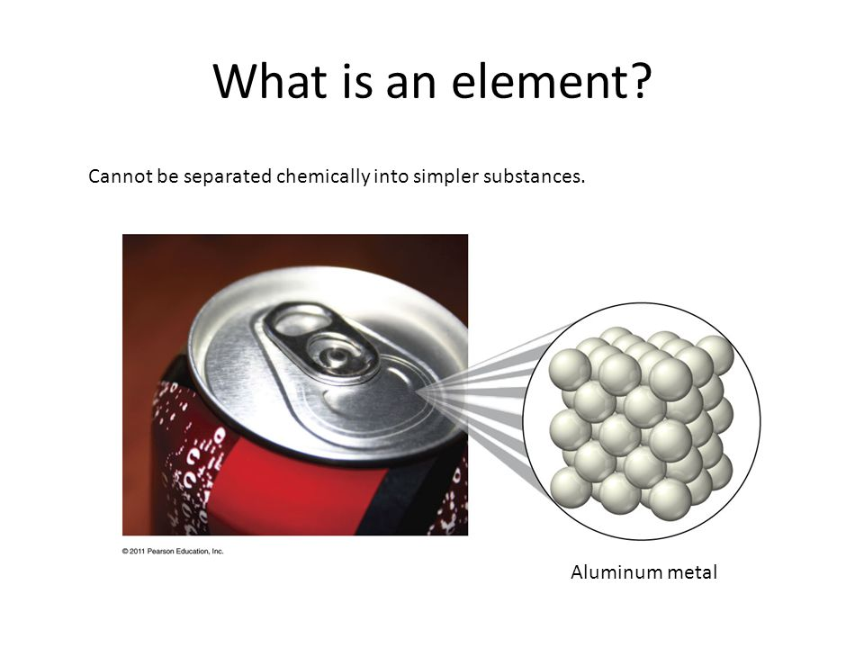 What is an element Cannot be separated chemically into simpler substances. Aluminum metal