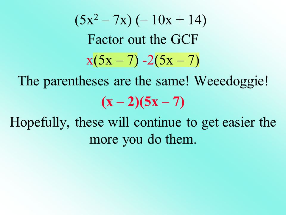 The parentheses are the same! Weeedoggie! (x – 2)(5x – 7)
