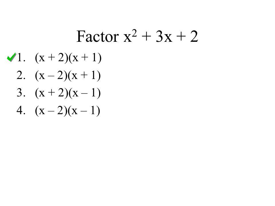 Factor x2 + 3x + 2 (x + 2)(x + 1) (x – 2)(x + 1) (x + 2)(x – 1)