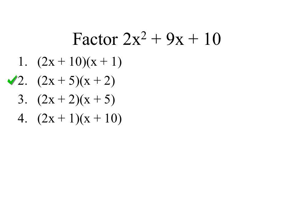 Factor 2x2 + 9x + 10 (2x + 10)(x + 1) (2x + 5)(x + 2) (2x + 2)(x + 5)